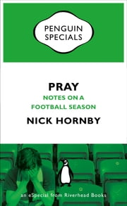 Pray - Notes on a Football Season ebook by Nick Hornby