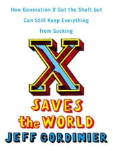 X Saves the World - How Generation X Got the Shaft but Can Still Keep Everything from Sucking ebook by Jeff Gordinier
