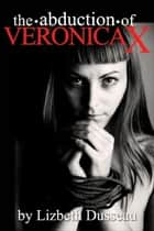 The Abduction of Veronica X ebook by Lizbeth Dusseau, Lizbeth Dusseau