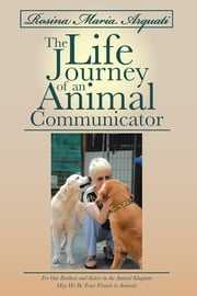 Rosina Maria Arquati: The Life Journey of an Animal Communicator - For Our Brothers and Sisters in the Animal Kingdom May We Be Truer Friends to Animals ebook by Rosina  Maria  Arquati