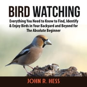 Bird Watching: Everything You Need to Know to Find, Identify & Enjoy Birds in Your Backyard and Beyond for The Absolute Beginner audiobook by John R. Hess