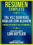 Resumen Completo De Tal Vez Deberias Hablar Con Alguien (Maybe You Should Talk To Someone) - Basado En El Libro De Lori Gottlieb ebook by Libros Maestros