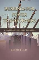 BUSHINGS FOR POWER TRANSFORMERS ebook by KEITH ELLIS
