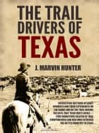 The Trail Drivers of Texas: Interesting Sketches of Early Cowboys ebook by J. Marvin Hunter
