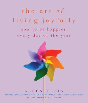The Art of Living Joyfully - How to be Happier Every Day of the Year ebook by Allen Klein