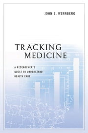 Tracking Medicine: A Researcher's Quest to Understand Health Care ebook by John E. Wennberg