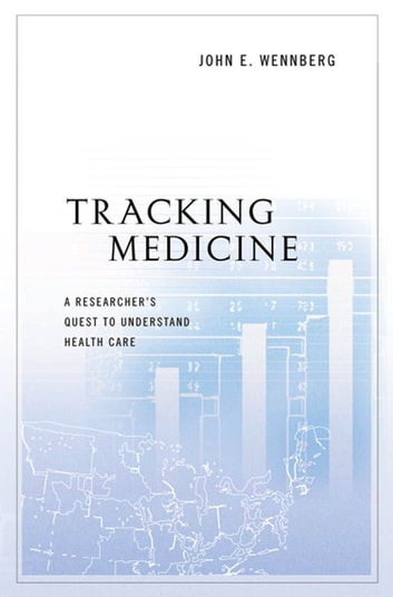 Tracking Medicine - A Researcher's Quest to Understand Health Care ebook by John E. Wennberg