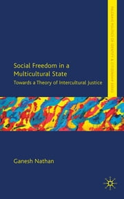Social Freedom in a Multicultural State - Towards a Theory of Intercultural Justice ebook by Dr Ganesh Nathan