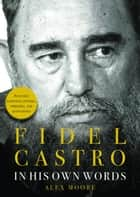 Fidel Castro - In His Own Words ebook by Alex Moore