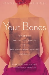 Your Bones - How You Can Prevent Osteoporosis and Have Strong Bones for Life—Naturally ebook by Lara Pizzorno
