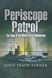 Periscope Patrol - The Saga of the Malta Force Submarines ebook by John Frayn Turner