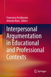 Interpersonal Argumentation in Educational and Professional Contexts ebook by Francesco Arcidiacono, Antonio Bova