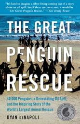 The Great Penguin Rescue - 40,000 Penguins, a Devastating Oil Spill, and the Inspiring Story of the World's Largest Animal Rescue ebook by Dyan deNapoli