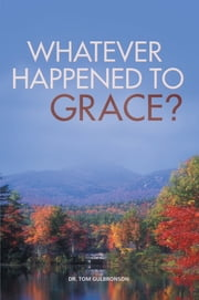 Whatever Happened To Grace? ebook by Dr. Tom Gulbronson
