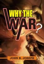 Why the War ebook by John B. Joseph