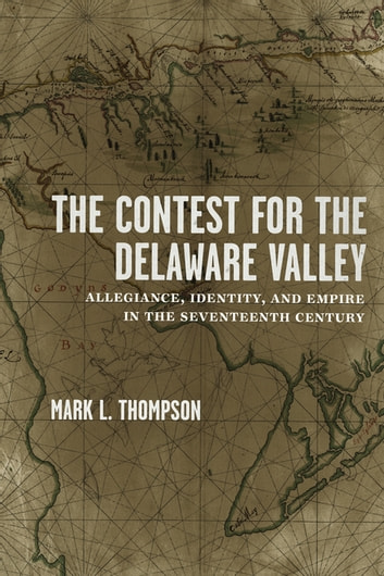 The Contest for the Delaware Valley - Allegiance, Identity, and Empire in the Seventeenth Century ebook by Mark L. Thompson