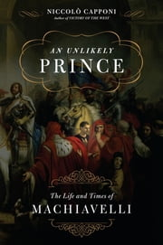 An Unlikely Prince - The Life and Times of Machiavelli ebook by Niccolo Capponi