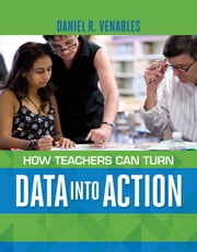 How Teachers Can Turn Data into Action ebook by Daniel R. Venables