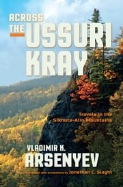 Across the Ussuri Kray - Travels in the Sikhote-Alin Mountains ebook by Vladimir K. Arsenyev,Jonathan C. Slaght,Ivan Yegorchev