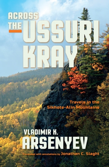 Across the Ussuri Kray - Travels in the Sikhote-Alin Mountains ebook by Vladimir K. Arsenyev