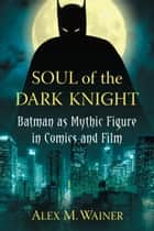 Soul of the Dark Knight - Batman as Mythic Figure in Comics and Film ebook by Alex M. Wainer