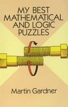 My Best Mathematical and Logic Puzzles ebook by Martin Gardner