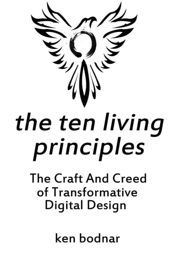 The Ten Living Principles - The Craft And Creed of Transformative Digital Design ebook by Ken Bodnar