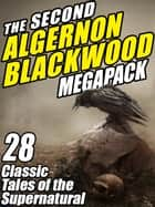 The Second Algernon Blackwood Megapack - 28 Classic Tales of the Supernatural ebook by Algernon Blackwood