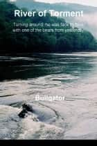 River of Torment - Turning around, he was face to face with one of the bears from yesterday ebook by Bullgator