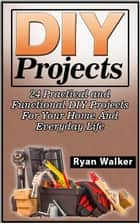 DIY Projects: 25 Creative, Insanely Easy, and Clever Projects and Ideas For Your Home ebook by Ryan Walker
