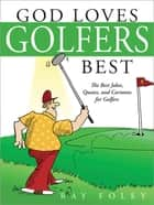 God Loves Golfers Best - The Best Jokes, Quotes, and Cartoons for Golfers ebook by Ray Foley