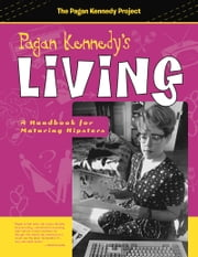 Pagan Kennedy's Living - A Handbook for Maturing Hipsters ebook by Pagan Kennedy