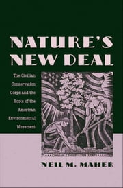 Natures New Deal: The Civilian Conservation Corps and the Roots of the American Environmental Movement ebook by Neil M. Maher