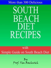 More than 300 Delicious South Beach Diet Recipes - with Simple Guide on South Beach Diet ebook by Prof. Tim Bachwich