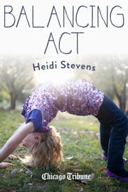 Balancing Act - More than 50 essays on juggling life, love and work in a not-always obliging world ebook by Heidi Stevens