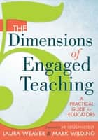 The 5 Dimensions of Engaged Teaching - A Practical Guide for Educators ebook by Laura Weaver, Mark Wilding