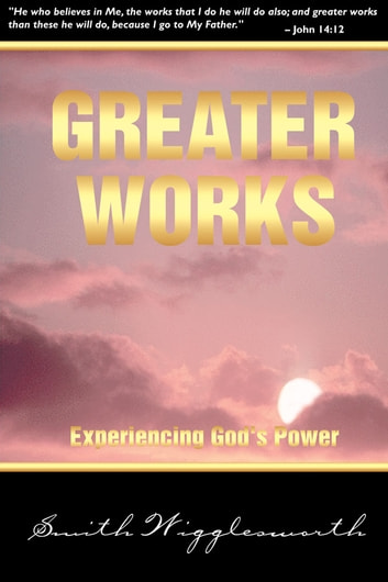 Greater Works - Experiencing God's Power ebook by Smith Wigglesworth