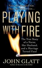 Playing With Fire - The True Story of a Nurse, Her Husband, and a Marriage Turned Fatal ebook by John Glatt