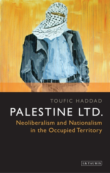 Palestine Ltd. - Neoliberalism and Nationalism in the Occupied Territory ebook by Toufic Haddad