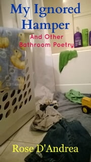 My Ignored Hamper and Other Bathroom Poetry ebook by Rose D'Andrea