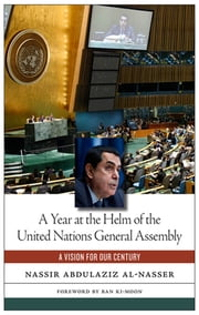A Year at the Helm of the United Nations General Assembly - A Vision for our Century ebook by Ban Ki-moon,Nassir Abdulaziz Al-Nasser