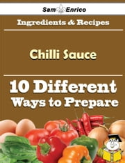 10 Ways to Use Chilli Sauce (Recipe Book) ebook by Jenise Lawless,Sam Enrico