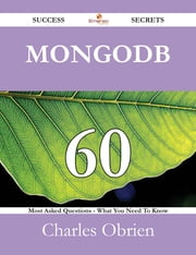 MongoDB 60 Success Secrets - 60 Most Asked Questions On MongoDB - What You Need To Know ebook by Charles Obrien
