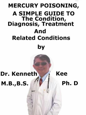 Mercury Poisoning, A Simple Guide To The Condition, Diagnosis, Treatment And Related Conditions ebook by Kenneth Kee