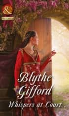 Whispers At Court (Mills & Boon Historical) (Royal Weddings, Book 2) ebook by Blythe Gifford