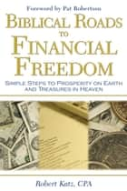 Biblical Roads to Financial Freedom: Simple Steps to Prosperity on Earth and Treasures in Heaven ebook by Robert Katz