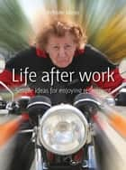 Life after work - Simple ideas for enjoying retirement ebook by Infinite Ideas