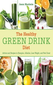 The Healthy Green Drink Diet - Advice and Recipes to Energize, Alkalize, Lose Weight, and Feel Great ebook by Jason Manheim