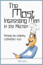 The Most Interesting Man in the Kitchen ebook by Samuel L