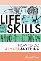 Life Skills - How to Do Almost Anything ebook by Chicago Tribune